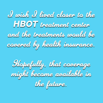 Image with text: I wish I lived closer to the HBOT Center and the treatments would be covered by health insurance.   Hopefully, that coverage might become available in the future.